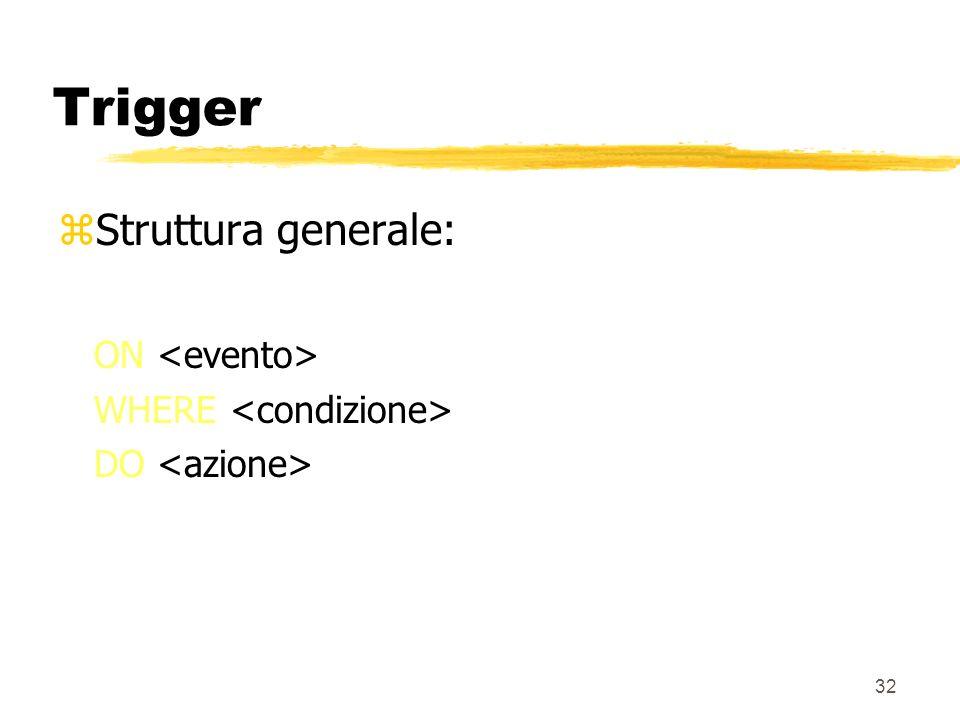31 Trigger zI trigger sono delle regole attive (scritte in SQL) che possono essere associate alle tabelle zI trigger vengono automaticamente attivati al verificarsi di una certa condizione zLa loro attivazione comporta una serie di operazioni nel DB (inserimenti in tabelle, ecc.)