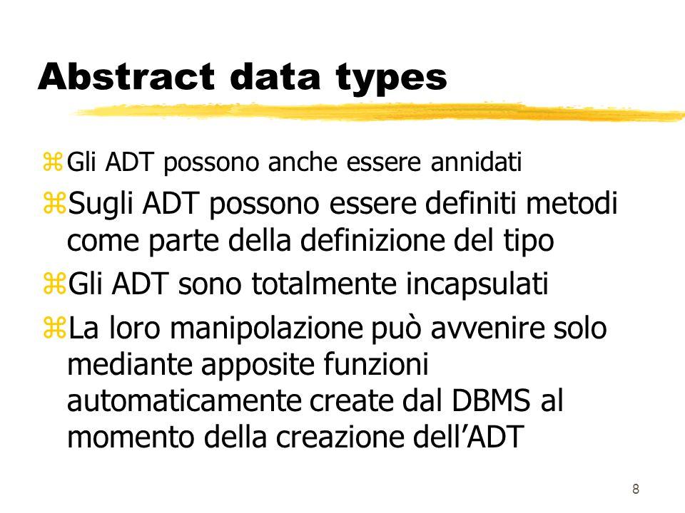 7 Abstract data types zGli ADT possono essere usati come tipi di una colonna di una relazione: CREATE TABLE Impiegati ( imp# id_impiegato, nome CHAR(20), curriculum TEXT, indirizzo t_indirizzo);