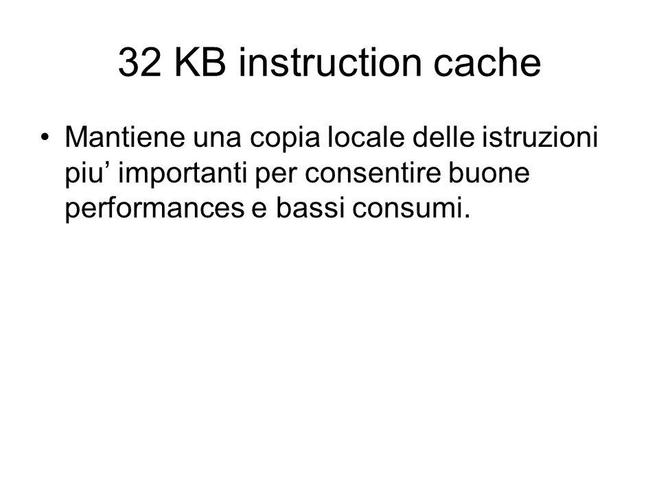 32 KB instruction cache Mantiene una copia locale delle istruzioni piu importanti per consentire buone performances e bassi consumi.