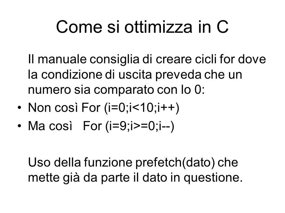 Come si ottimizza in C Il manuale consiglia di creare cicli for dove la condizione di uscita preveda che un numero sia comparato con lo 0: Non così For (i=0;i<10;i++) Ma così For (i=9;i>=0;i--) Uso della funzione prefetch(dato) che mette già da parte il dato in questione.