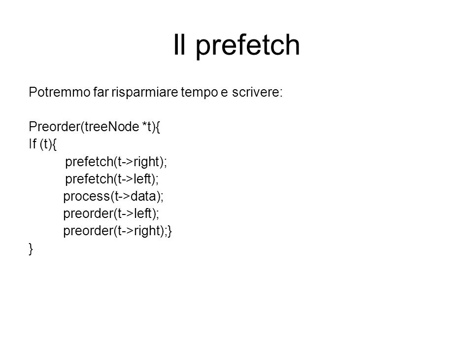 Il prefetch Potremmo far risparmiare tempo e scrivere: Preorder(treeNode *t){ If (t){ prefetch(t->right); prefetch(t->left); process(t->data); preorder(t->left); preorder(t->right);} }