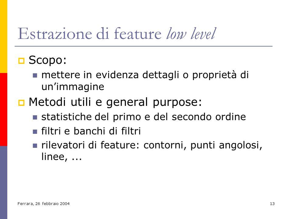 Ferrara, 26 febbraio 200413 Estrazione di feature low level Scopo: mettere in evidenza dettagli o proprietà di unimmagine Metodi utili e general purpo