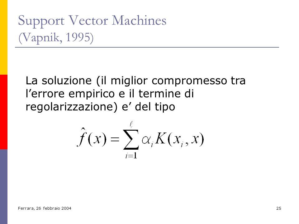 Ferrara, 26 febbraio 200425 Support Vector Machines (Vapnik, 1995) La soluzione (il miglior compromesso tra lerrore empirico e il termine di regolariz