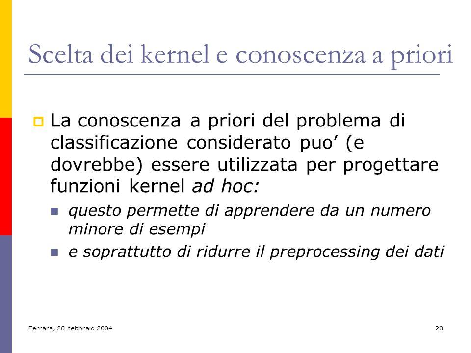 Ferrara, 26 febbraio 200428 Scelta dei kernel e conoscenza a priori La conoscenza a priori del problema di classificazione considerato puo (e dovrebbe