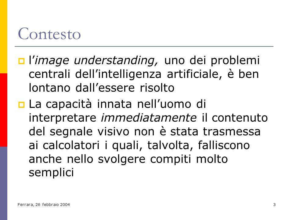 Ferrara, 26 febbraio 20043 Contesto limage understanding, uno dei problemi centrali dellintelligenza artificiale, è ben lontano dallessere risolto La