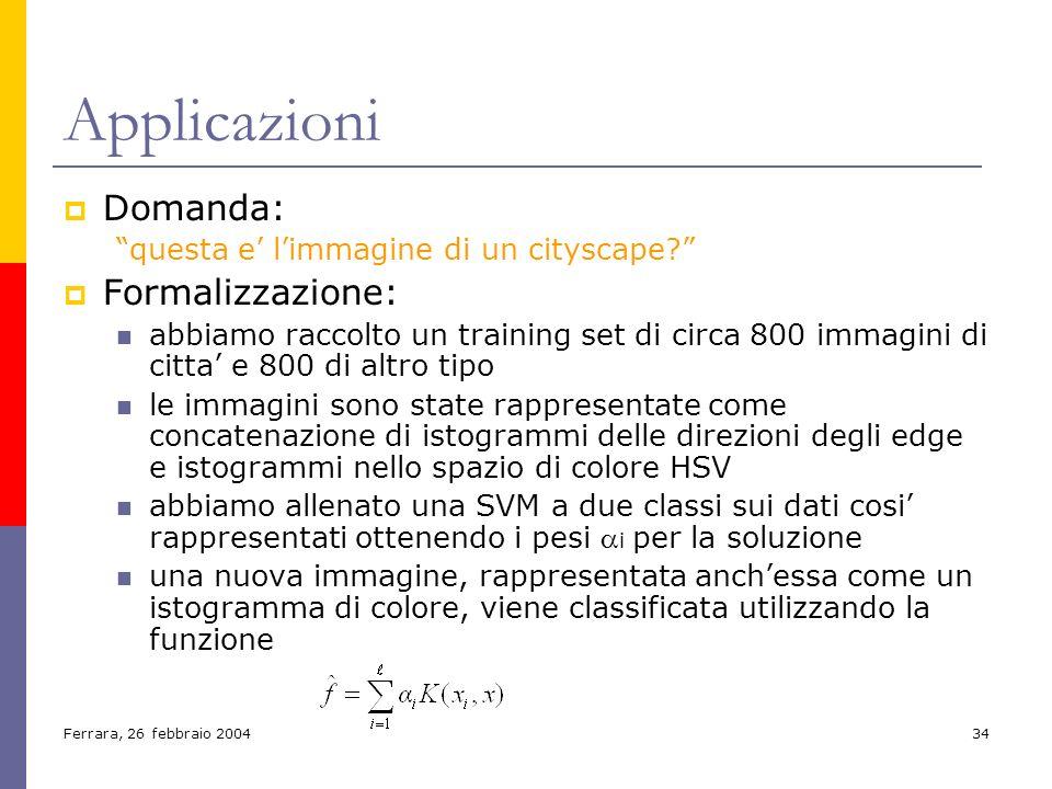 Ferrara, 26 febbraio 200434 Applicazioni Domanda: questa e limmagine di un cityscape? Formalizzazione: abbiamo raccolto un training set di circa 800 i