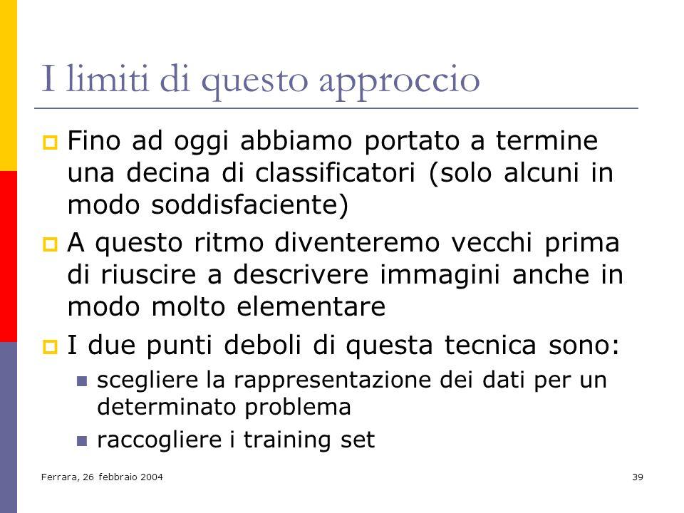 Ferrara, 26 febbraio 200439 I limiti di questo approccio Fino ad oggi abbiamo portato a termine una decina di classificatori (solo alcuni in modo sodd