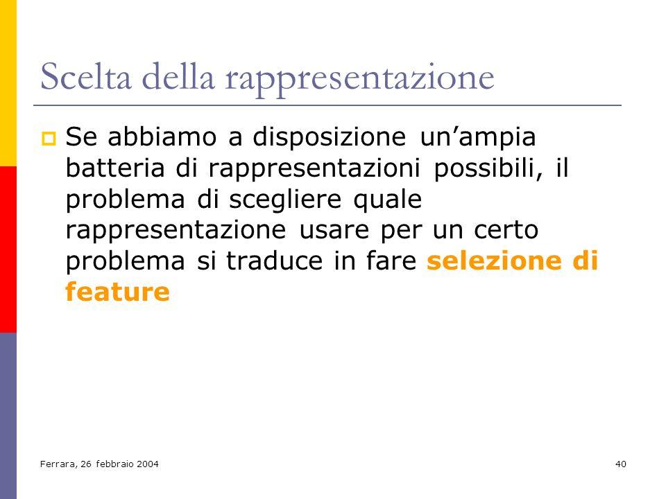 Ferrara, 26 febbraio 200440 Scelta della rappresentazione Se abbiamo a disposizione unampia batteria di rappresentazioni possibili, il problema di sce