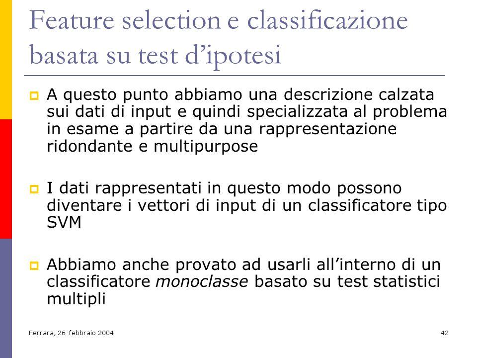 Ferrara, 26 febbraio 200442 Feature selection e classificazione basata su test dipotesi A questo punto abbiamo una descrizione calzata sui dati di inp