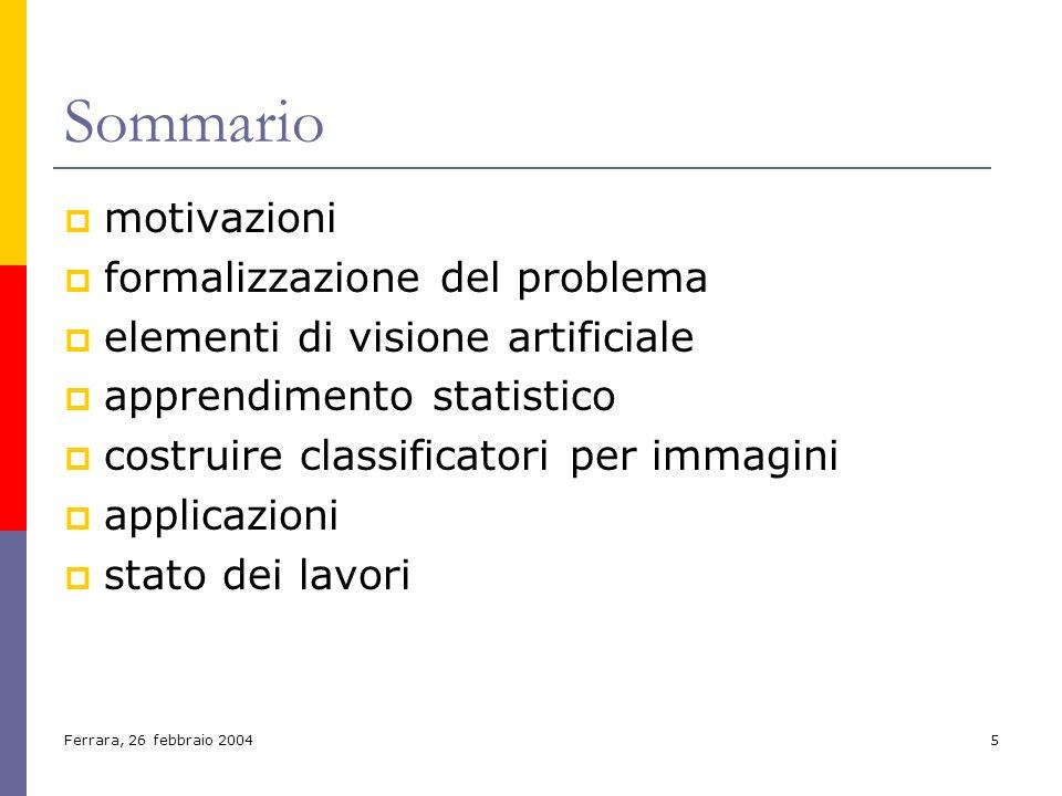 Ferrara, 26 febbraio 20045 Sommario motivazioni formalizzazione del problema elementi di visione artificiale apprendimento statistico costruire classi