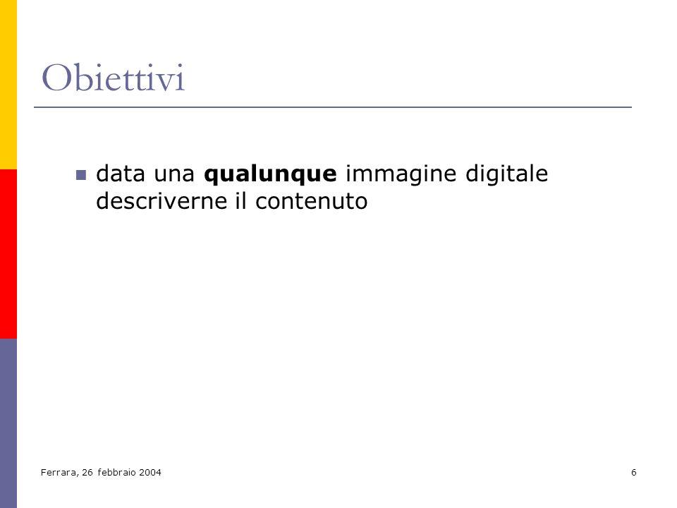 Ferrara, 26 febbraio 20046 Obiettivi data una qualunque immagine digitale descriverne il contenuto