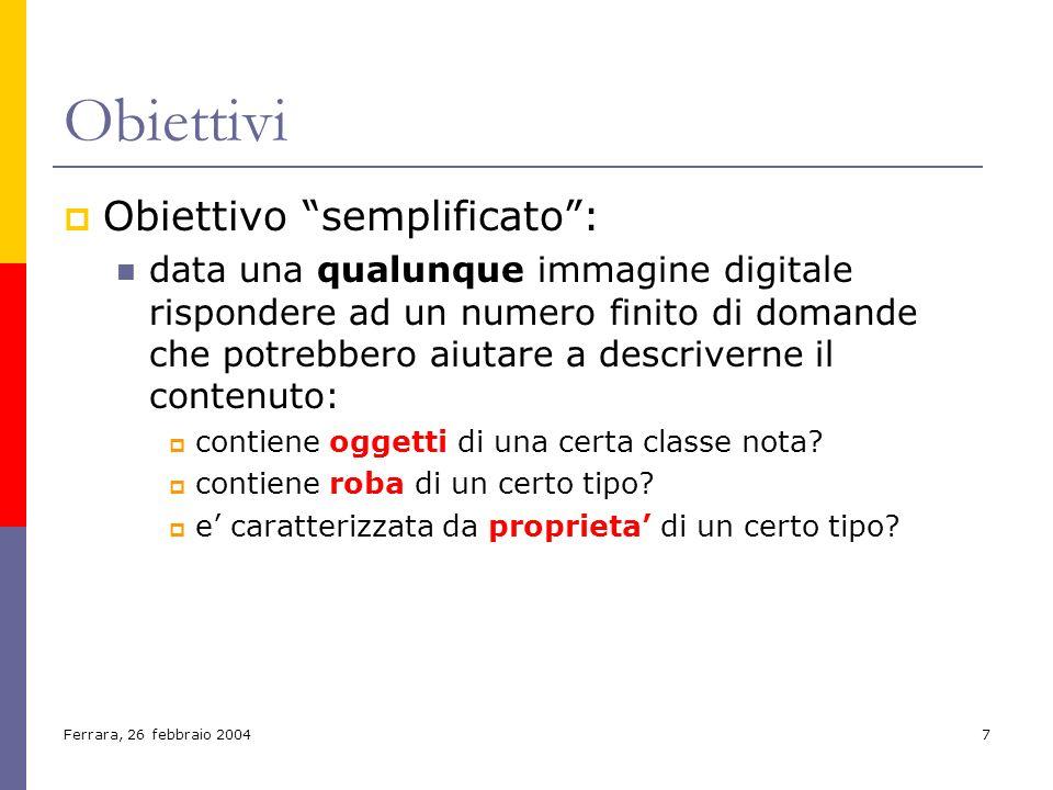 Ferrara, 26 febbraio 20047 Obiettivi Obiettivo semplificato: data una qualunque immagine digitale rispondere ad un numero finito di domande che potreb