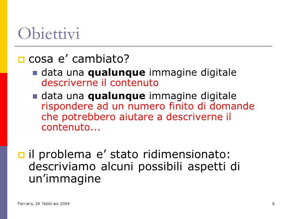 Ferrara, 26 febbraio 20048 Obiettivi cosa e cambiato? data una qualunque immagine digitale descriverne il contenuto data una qualunque immagine digita