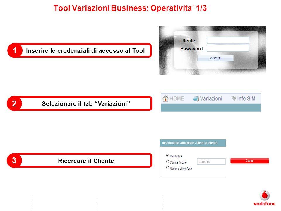 Tool Variazioni Business: Operativita` 1/3 Inserire le credenziali di accesso al Tool 1 Selezionare il tab Variazioni 2 Ricercare il Cliente 3