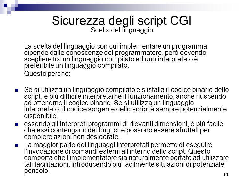 11 Sicurezza degli script CGI Scelta del linguaggio La scelta del linguaggio con cui implementare un programma dipende dalle conoscenze del programmatore, però dovendo scegliere tra un linguaggio compilato ed uno interpretato è preferibile un linguaggio compilato.