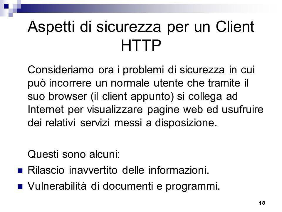 18 Aspetti di sicurezza per un Client HTTP Consideriamo ora i problemi di sicurezza in cui può incorrere un normale utente che tramite il suo browser (il client appunto) si collega ad Internet per visualizzare pagine web ed usufruire dei relativi servizi messi a disposizione.