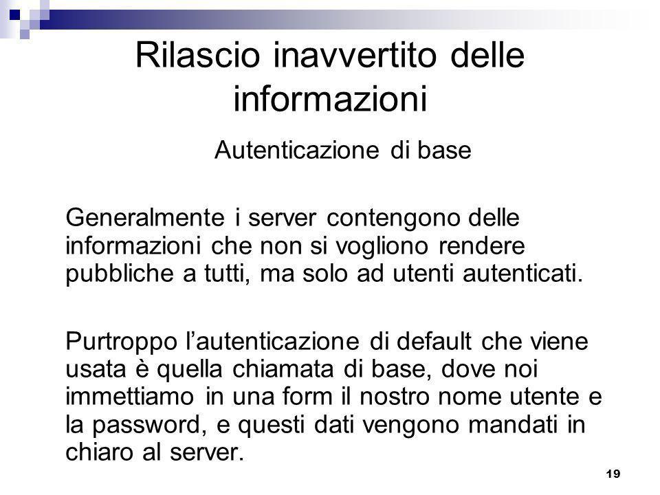 19 Rilascio inavvertito delle informazioni Autenticazione di base Generalmente i server contengono delle informazioni che non si vogliono rendere pubbliche a tutti, ma solo ad utenti autenticati.
