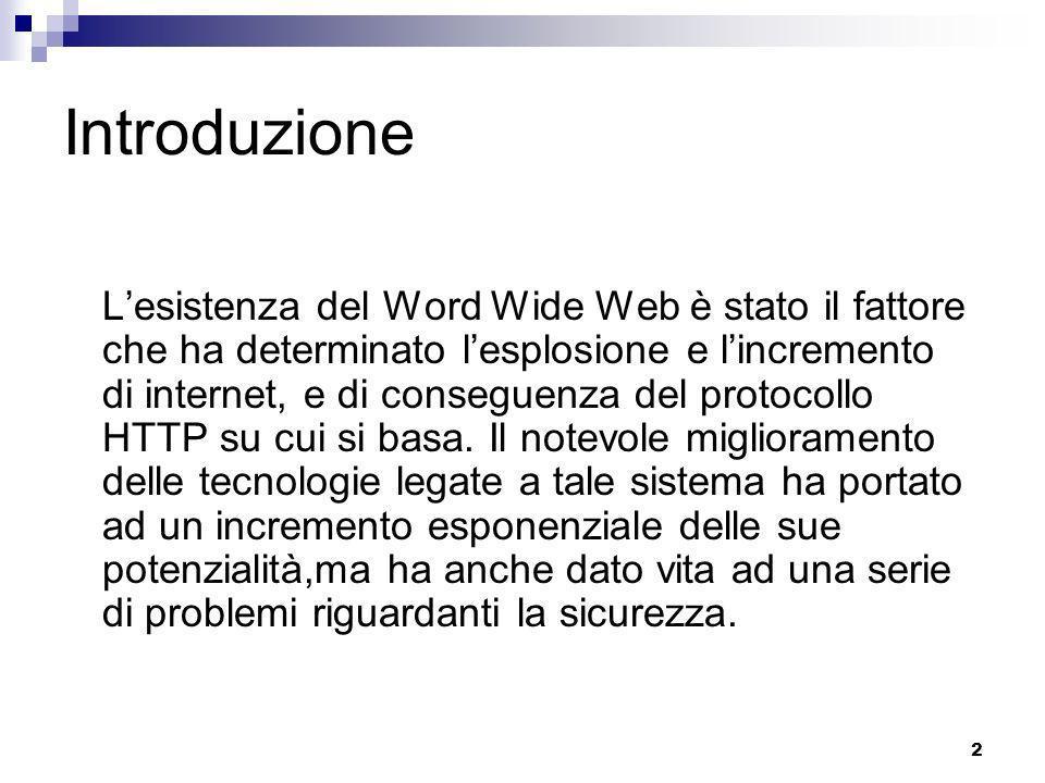 2 Introduzione Lesistenza del Word Wide Web è stato il fattore che ha determinato lesplosione e lincremento di internet, e di conseguenza del protocollo HTTP su cui si basa.
