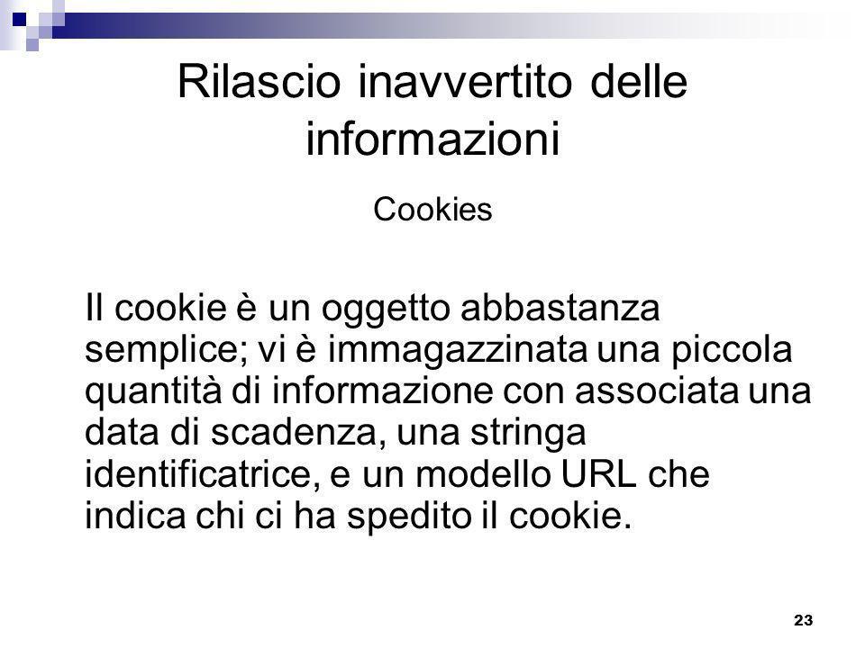 23 Rilascio inavvertito delle informazioni Cookies Il cookie è un oggetto abbastanza semplice; vi è immagazzinata una piccola quantità di informazione con associata una data di scadenza, una stringa identificatrice, e un modello URL che indica chi ci ha spedito il cookie.