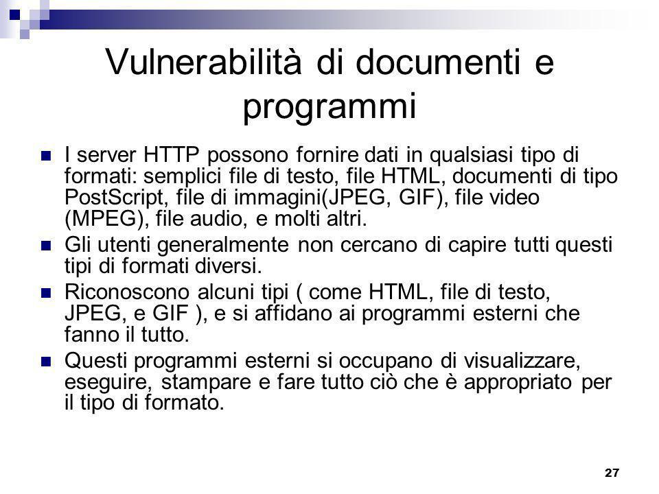 27 Vulnerabilità di documenti e programmi I server HTTP possono fornire dati in qualsiasi tipo di formati: semplici file di testo, file HTML, documenti di tipo PostScript, file di immagini(JPEG, GIF), file video (MPEG), file audio, e molti altri.