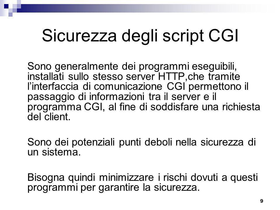 9 Sicurezza degli script CGI Sono generalmente dei programmi eseguibili, installati sullo stesso server HTTP,che tramite linterfaccia di comunicazione CGI permettono il passaggio di informazioni tra il server e il programma CGI, al fine di soddisfare una richiesta del client.
