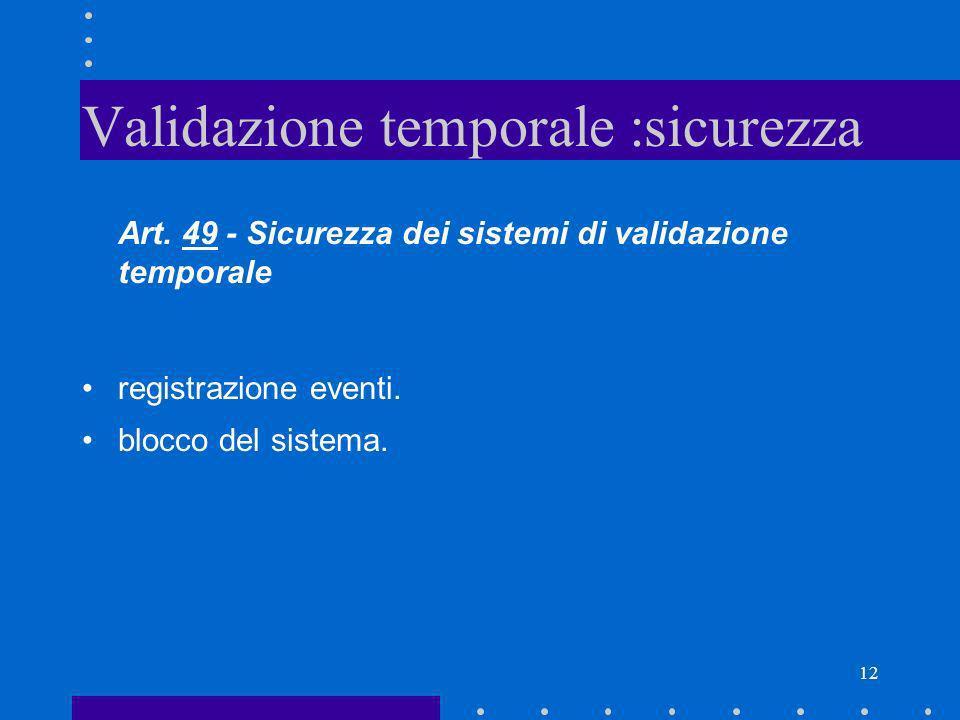 12 Validazione temporale :sicurezza Art. 49 - Sicurezza dei sistemi di validazione temporale registrazione eventi. blocco del sistema.