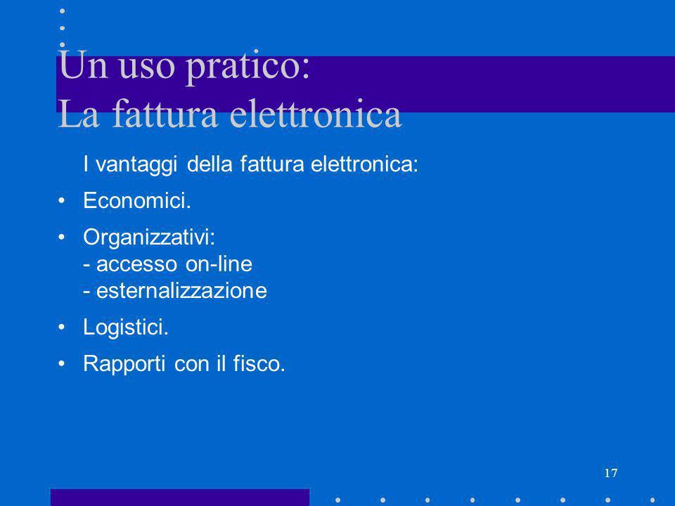 17 Un uso pratico: La fattura elettronica I vantaggi della fattura elettronica: Economici. Organizzativi: - accesso on-line - esternalizzazione Logist