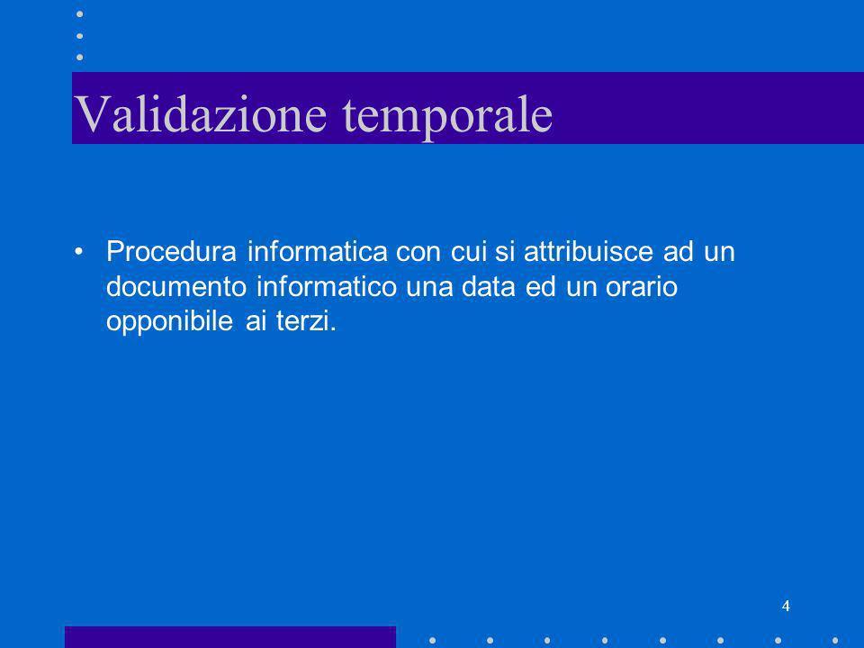 4 Validazione temporale Procedura informatica con cui si attribuisce ad un documento informatico una data ed un orario opponibile ai terzi.