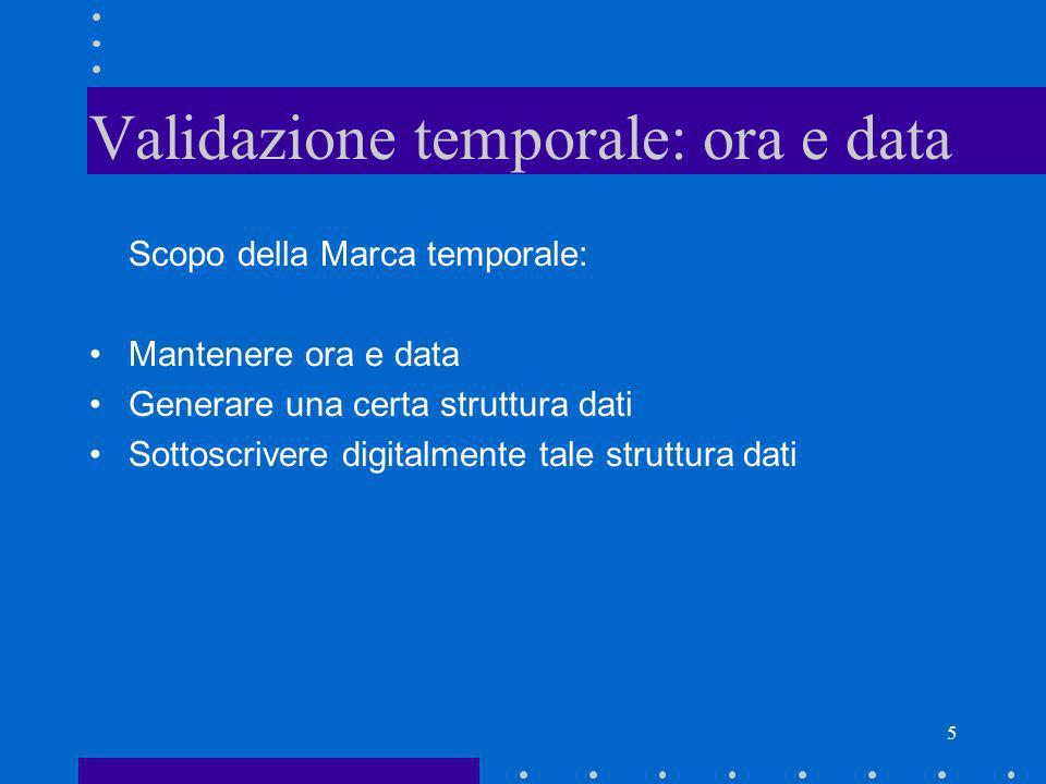 5 Validazione temporale: ora e data Scopo della Marca temporale: Mantenere ora e data Generare una certa struttura dati Sottoscrivere digitalmente tal
