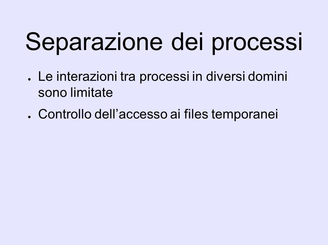 Separazione dei processi Le interazioni tra processi in diversi domini sono limitate Controllo dellaccesso ai files temporanei