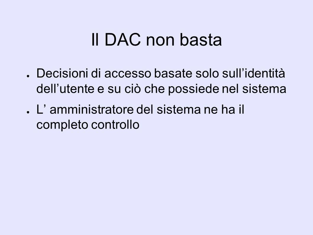 Il DAC non basta Decisioni di accesso basate solo sullidentità dellutente e su ciò che possiede nel sistema L amministratore del sistema ne ha il completo controllo