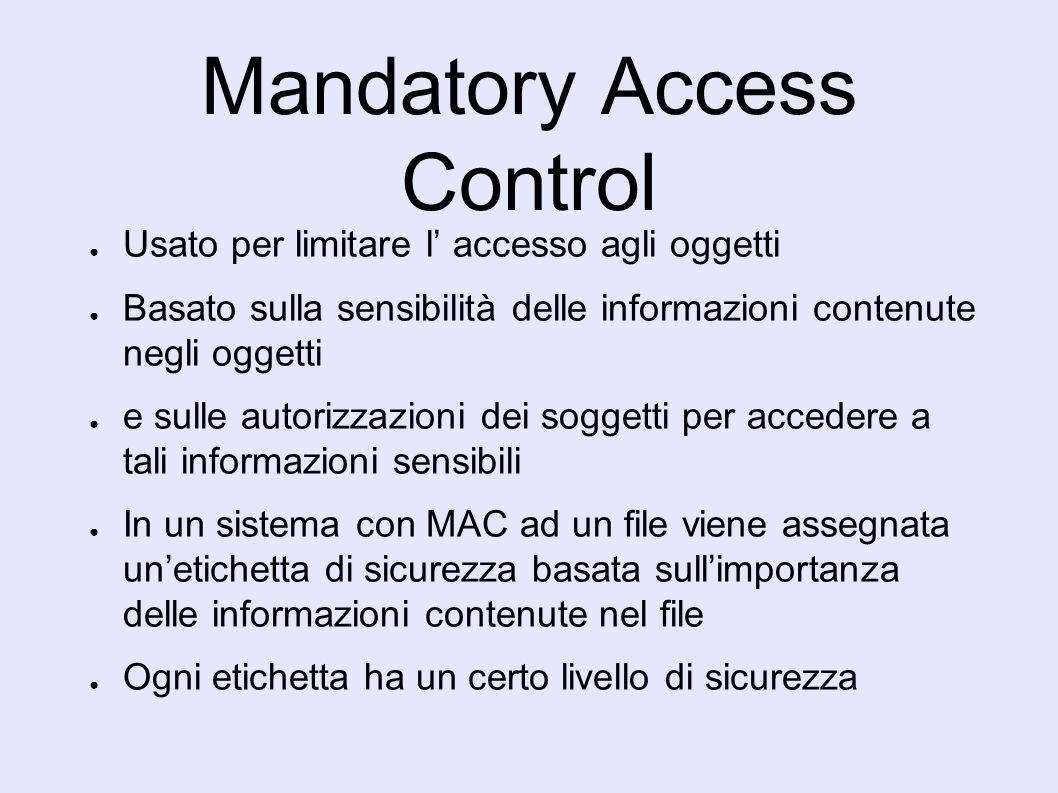 Mandatory Access Control Il MAC non si cura di chi sia il proprietario del file, o se lID del processo, che ha effettuato una richiesta, è 0 (root) Un processo che ha etichetta di sicurezza di livello inferiore a quella del file non può leggere il file Un processo che ha etichetta di sicurezza diversa da quella del file non può scrivere il file