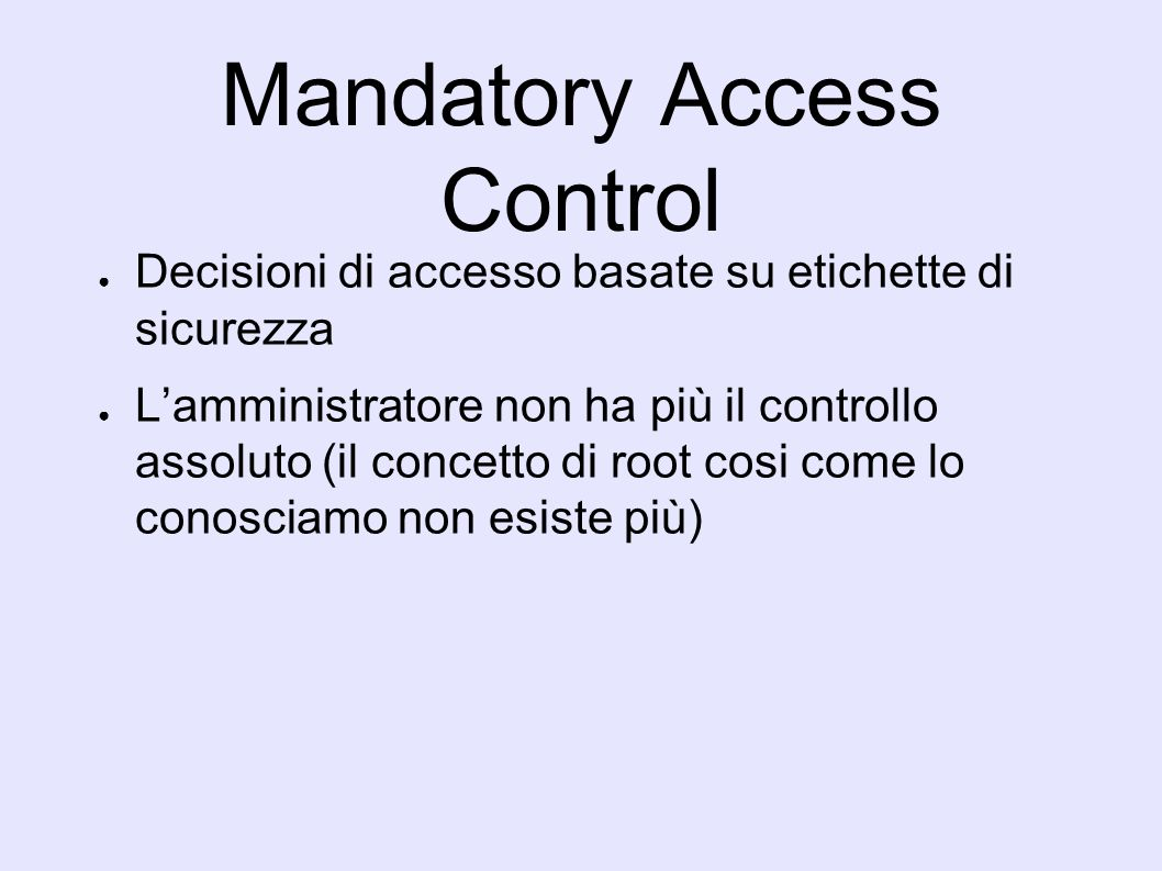 Mandatory Access Control Decisioni di accesso basate su etichette di sicurezza Lamministratore non ha più il controllo assoluto (il concetto di root cosi come lo conosciamo non esiste più)