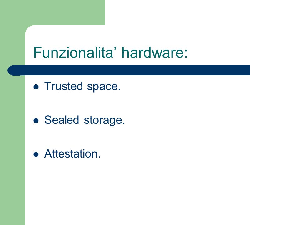 Funzionalita hardware: Trusted space. Sealed storage. Attestation.