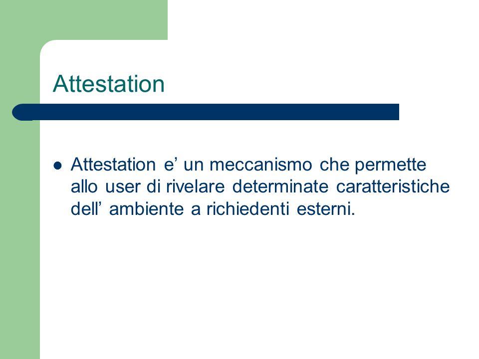 Attestation Attestation e un meccanismo che permette allo user di rivelare determinate caratteristiche dell ambiente a richiedenti esterni.