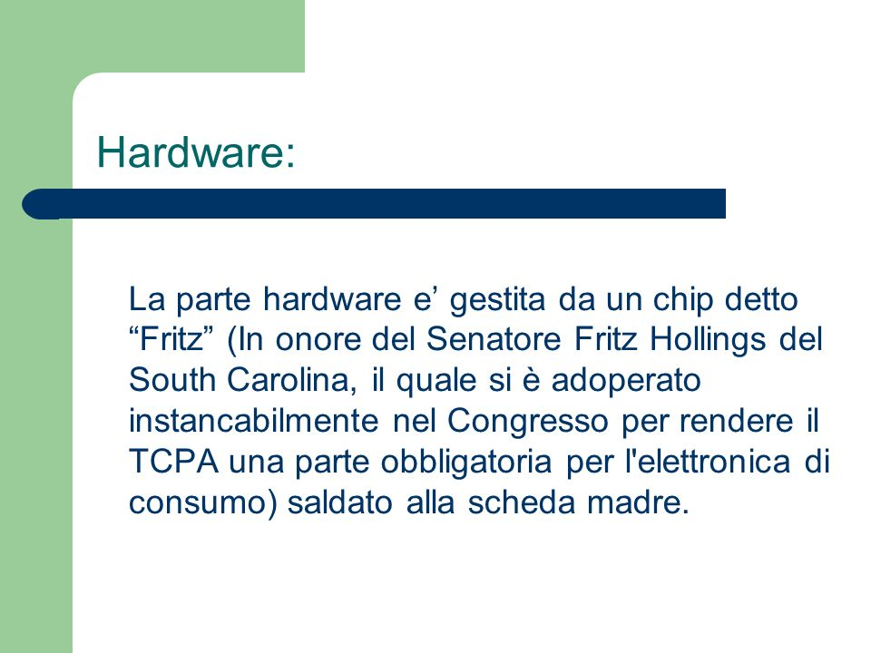 Hardware: La parte hardware e gestita da un chip detto Fritz (In onore del Senatore Fritz Hollings del South Carolina, il quale si è adoperato instancabilmente nel Congresso per rendere il TCPA una parte obbligatoria per l elettronica di consumo) saldato alla scheda madre.