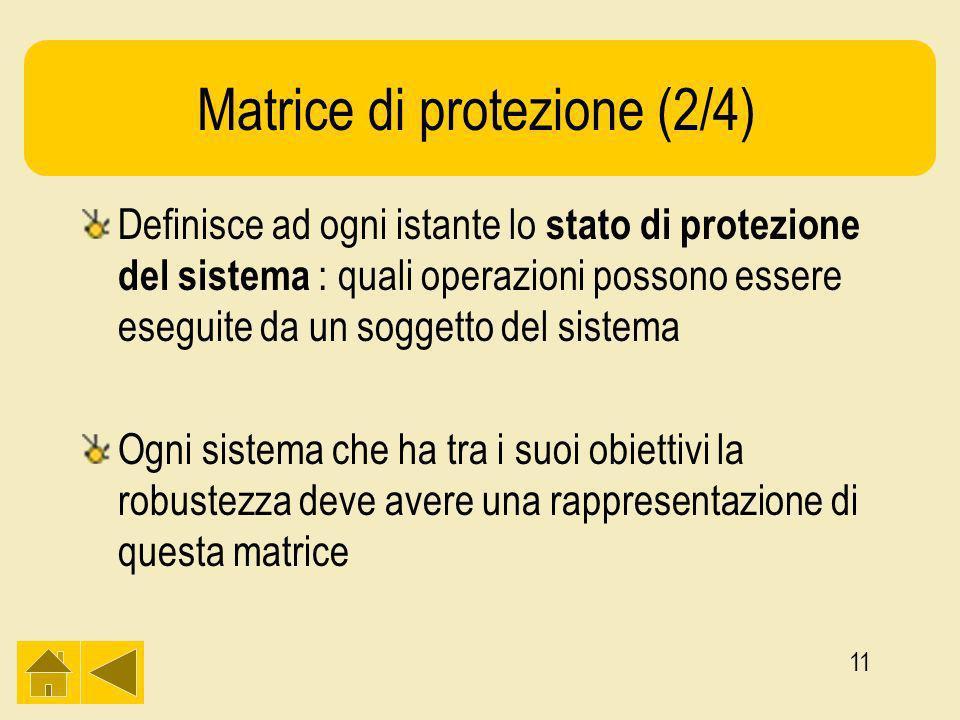 11 Matrice di protezione (2/4) Definisce ad ogni istante lo stato di protezione del sistema : quali operazioni possono essere eseguite da un soggetto del sistema Ogni sistema che ha tra i suoi obiettivi la robustezza deve avere una rappresentazione di questa matrice