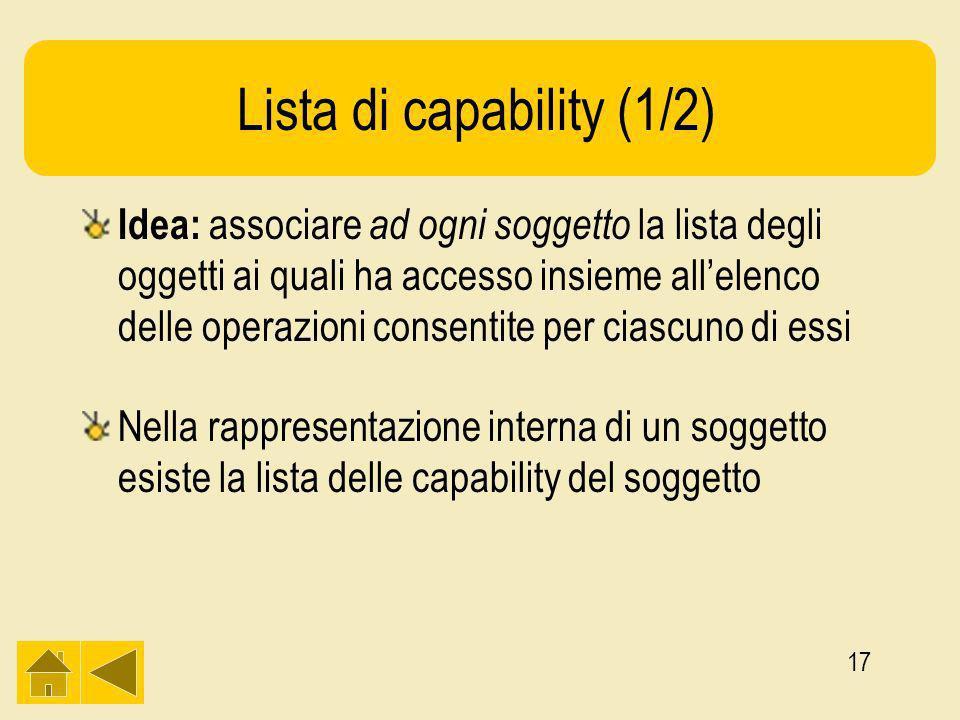 17 Lista di capability (1/2) Idea: associare ad ogni soggetto la lista degli oggetti ai quali ha accesso insieme allelenco delle operazioni consentite per ciascuno di essi Nella rappresentazione interna di un soggetto esiste la lista delle capability del soggetto