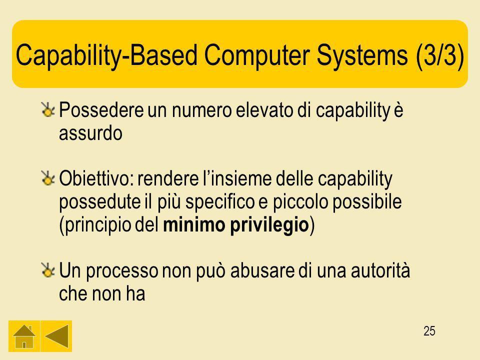 25 Capability-Based Computer Systems (3/3) Possedere un numero elevato di capability è assurdo Obiettivo: rendere linsieme delle capability possedute il più specifico e piccolo possibile (principio del minimo privilegio ) Un processo non può abusare di una autorità che non ha