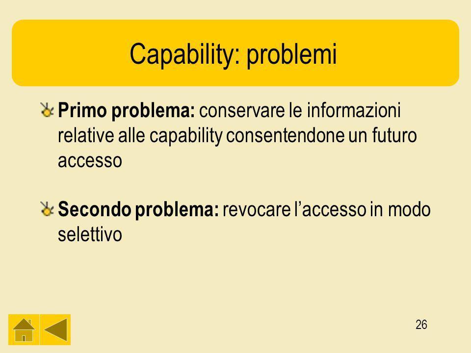 26 Capability: problemi Primo problema: conservare le informazioni relative alle capability consentendone un futuro accesso Secondo problema: revocare laccesso in modo selettivo