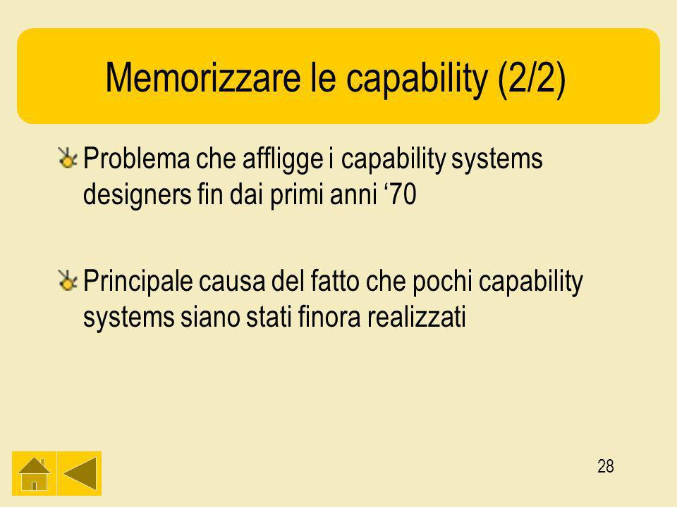 28 Memorizzare le capability (2/2) Problema che affligge i capability systems designers fin dai primi anni 70 Principale causa del fatto che pochi capability systems siano stati finora realizzati