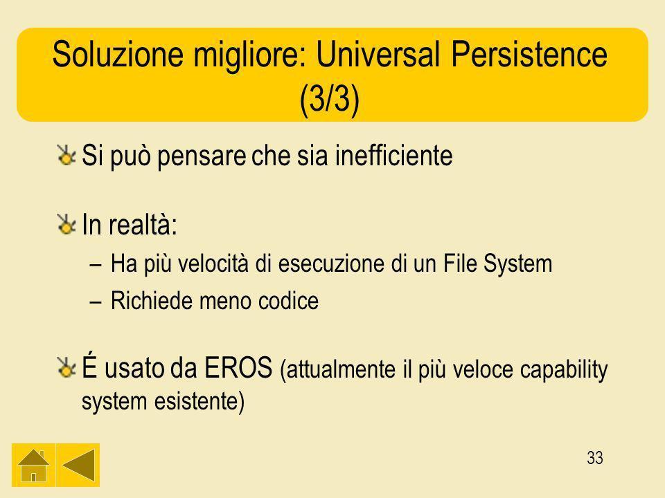 33 Soluzione migliore: Universal Persistence (3/3) Si può pensare che sia inefficiente In realtà: –Ha più velocità di esecuzione di un File System –Richiede meno codice É usato da EROS (attualmente il più veloce capability system esistente)