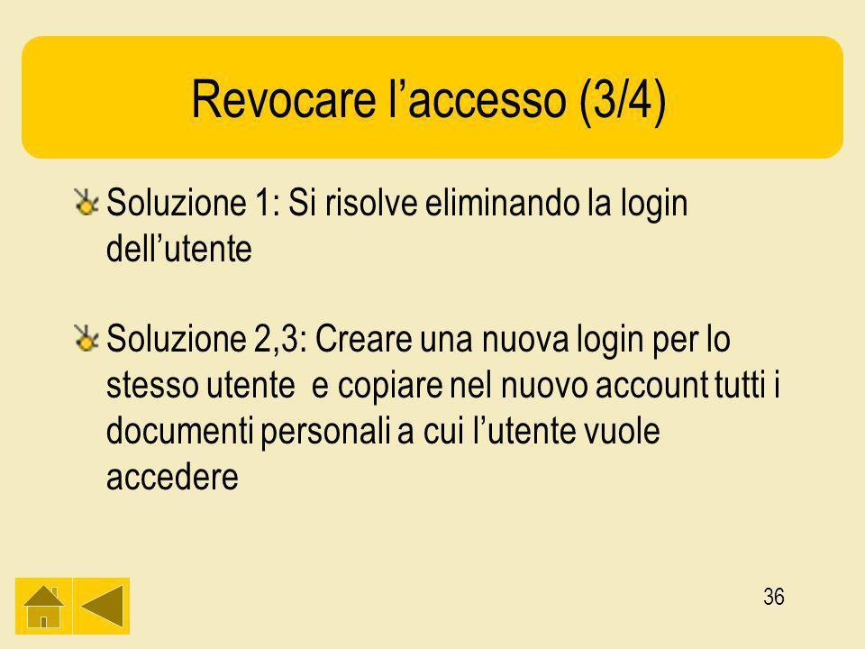 36 Revocare laccesso (3/4) Soluzione 1: Si risolve eliminando la login dellutente Soluzione 2,3: Creare una nuova login per lo stesso utente e copiare nel nuovo account tutti i documenti personali a cui lutente vuole accedere