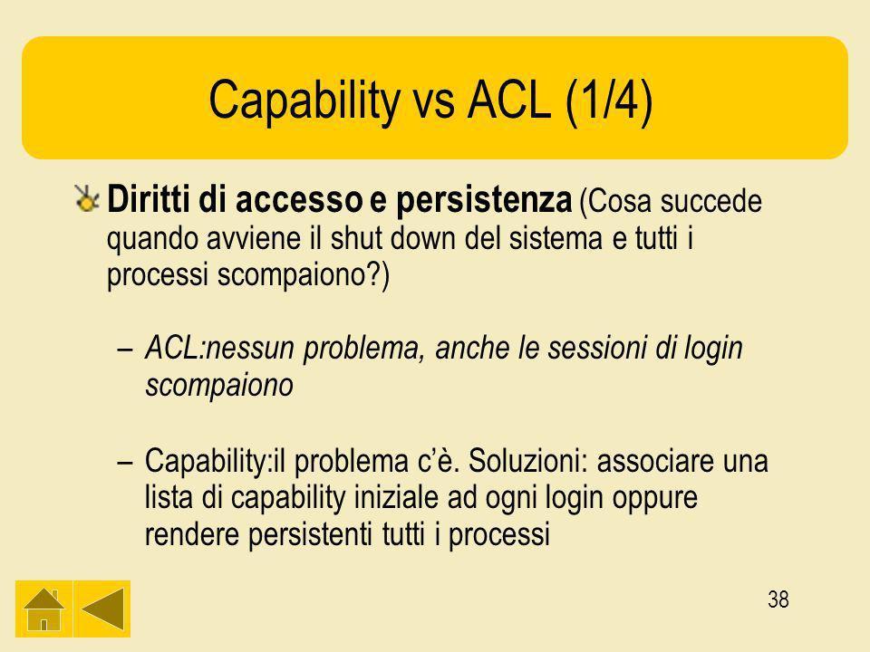 38 Capability vs ACL (1/4) Diritti di accesso e persistenza (Cosa succede quando avviene il shut down del sistema e tutti i processi scompaiono ) – ACL:nessun problema, anche le sessioni di login scompaiono –Capability:il problema cè.