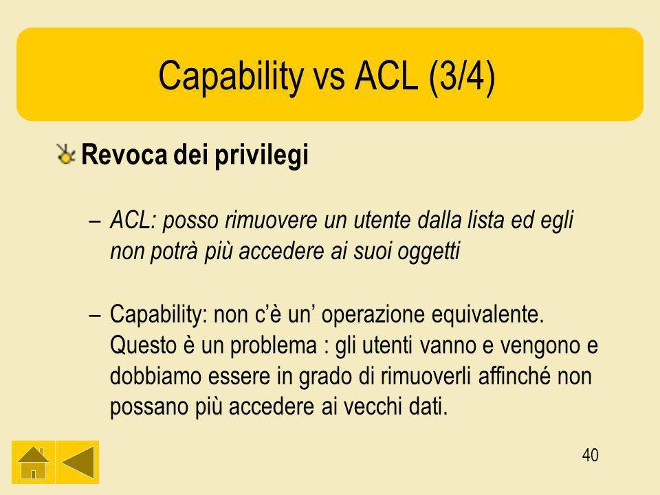 40 Capability vs ACL (3/4) Revoca dei privilegi – ACL: posso rimuovere un utente dalla lista ed egli non potrà più accedere ai suoi oggetti –Capability: non cè un operazione equivalente.