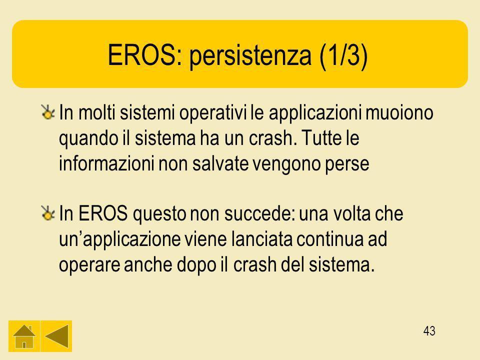 43 EROS: persistenza (1/3) In molti sistemi operativi le applicazioni muoiono quando il sistema ha un crash.