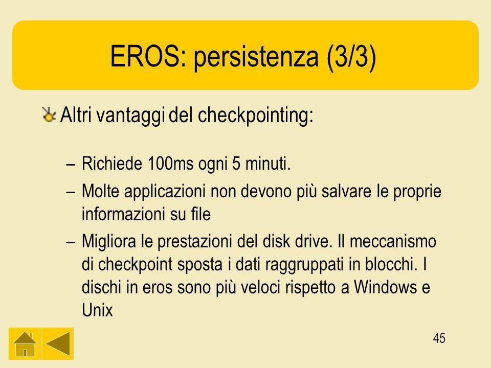 45 EROS: persistenza (3/3) Altri vantaggi del checkpointing: –Richiede 100ms ogni 5 minuti.