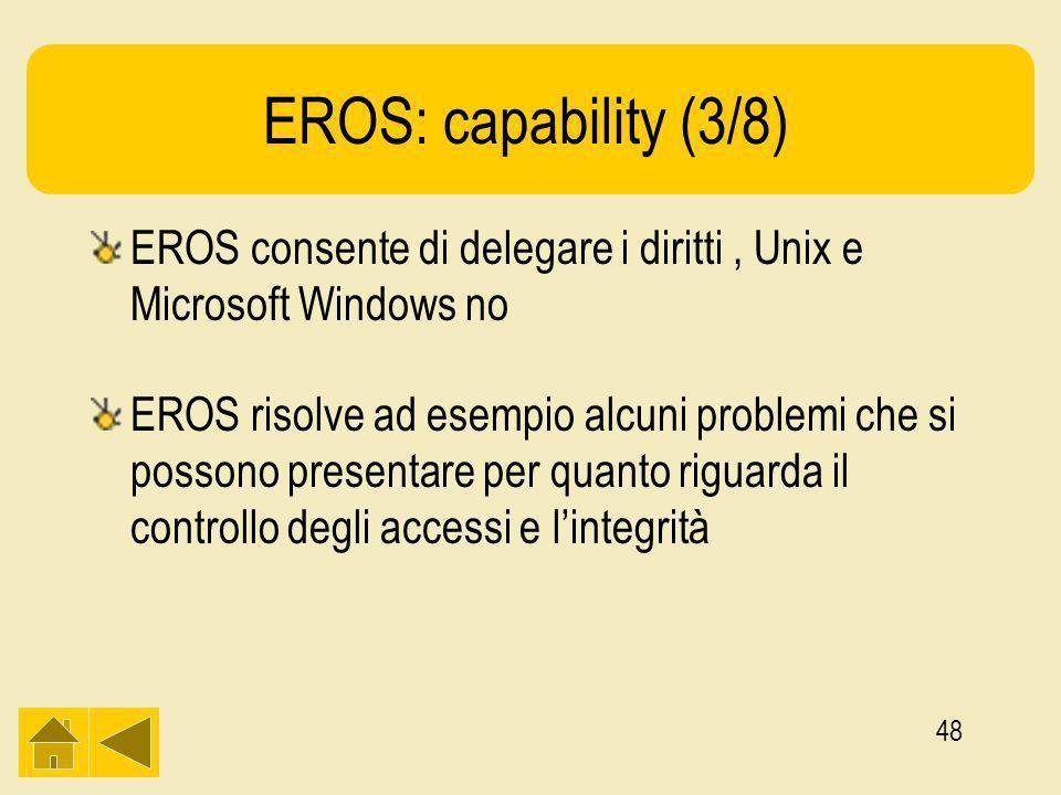 48 EROS: capability (3/8) EROS consente di delegare i diritti, Unix e Microsoft Windows no EROS risolve ad esempio alcuni problemi che si possono presentare per quanto riguarda il controllo degli accessi e lintegrità