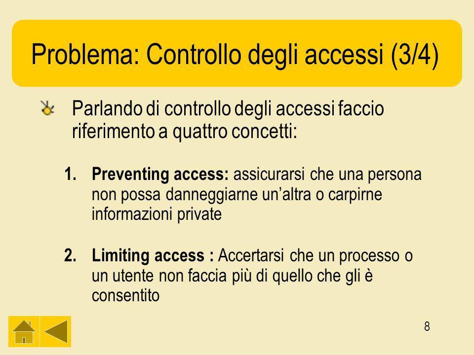 8 Problema: Controllo degli accessi (3/4) Parlando di controllo degli accessi faccio riferimento a quattro concetti: 1.Preventing access: assicurarsi che una persona non possa danneggiarne unaltra o carpirne informazioni private 2.Limiting access : Accertarsi che un processo o un utente non faccia più di quello che gli è consentito