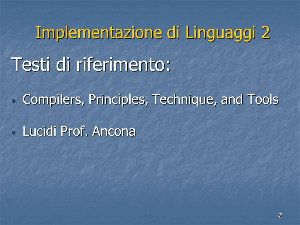 2 Implementazione di Linguaggi 2 Implementazione di Linguaggi 2 Testi di riferimento: Compilers, Principles, Technique, and Tools Compilers, Principles, Technique, and Tools Lucidi Prof.